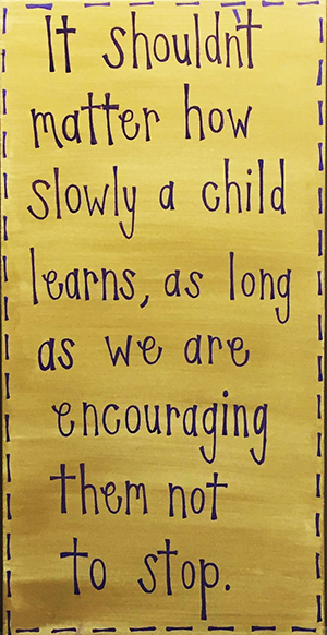 It shouldn't matter how slowly a child learns, as long as we are encouraging them not to stop