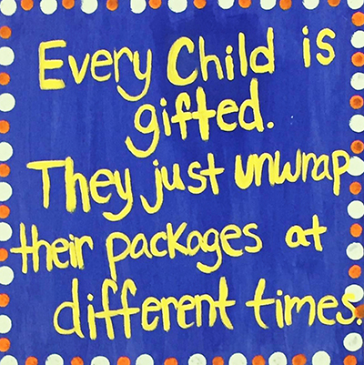 Every child is gifted. They just unwrap their packages at different times